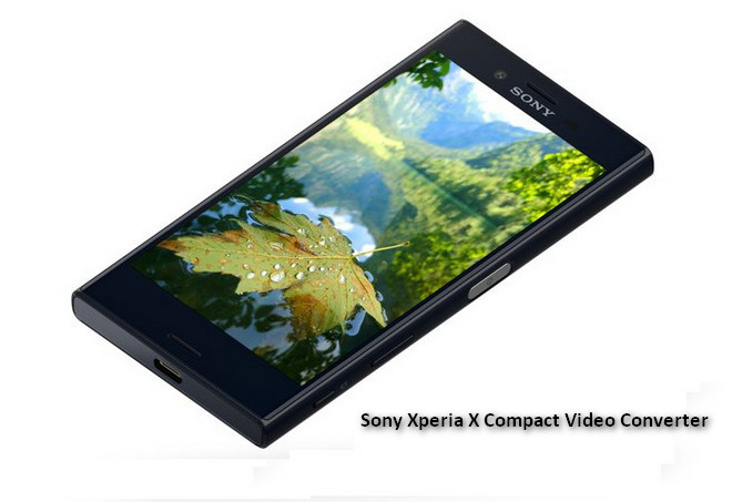 Convert and Play Videos on Sony Xperia x Compact video converter
